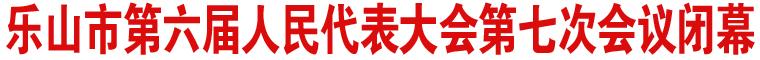 乐山市第六届人民代表大会第七次会议闭幕
