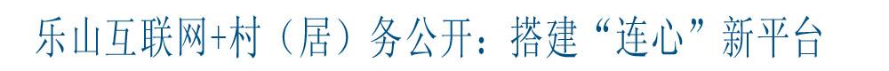 """乐山互联网+村(居)务公开:搭建""""连心""""新平台"""