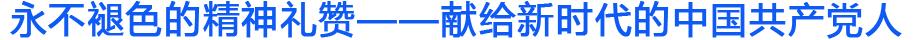 永不褪色的精神礼赞——献给新时代的中国共产党人