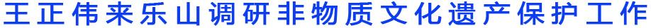 王正伟来乐山调研非物质文化遗产保护工作