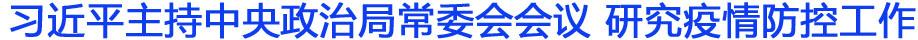 中共中央政治局常务委员会召开会议 研究新型冠状病毒感染的肺炎疫情防控工作 中共中央总书记习近平主持会议